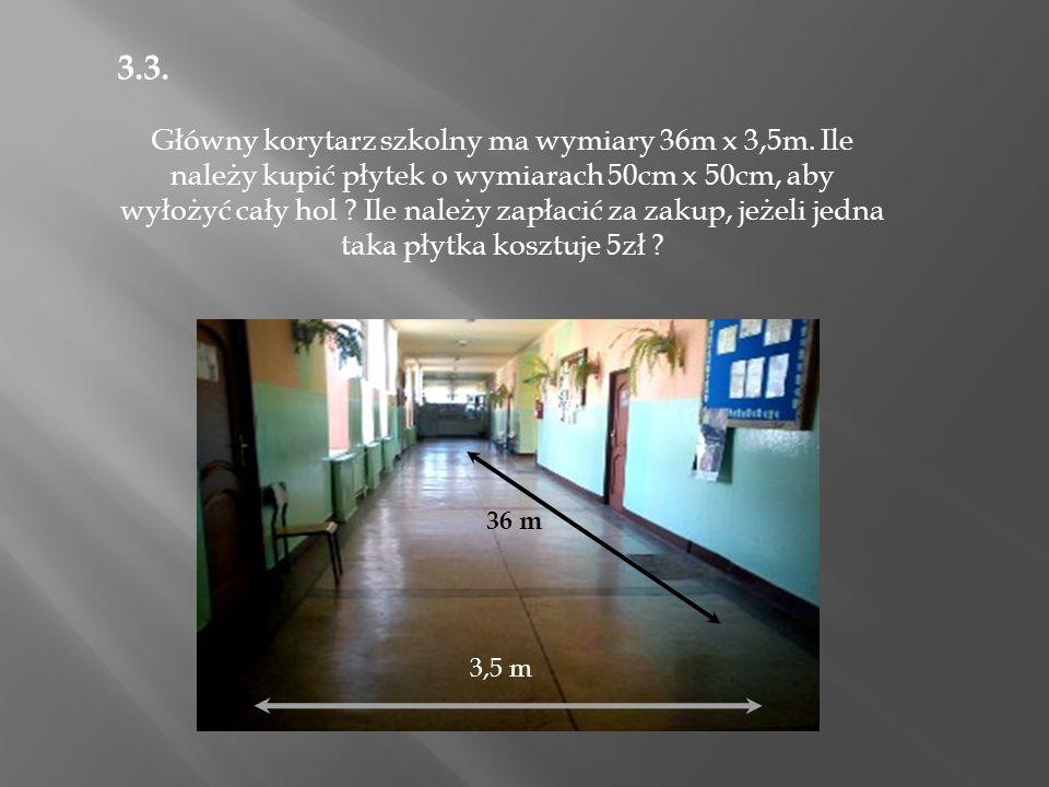 3.3. Główny korytarz szkolny ma wymiary 36m x 3,5m.