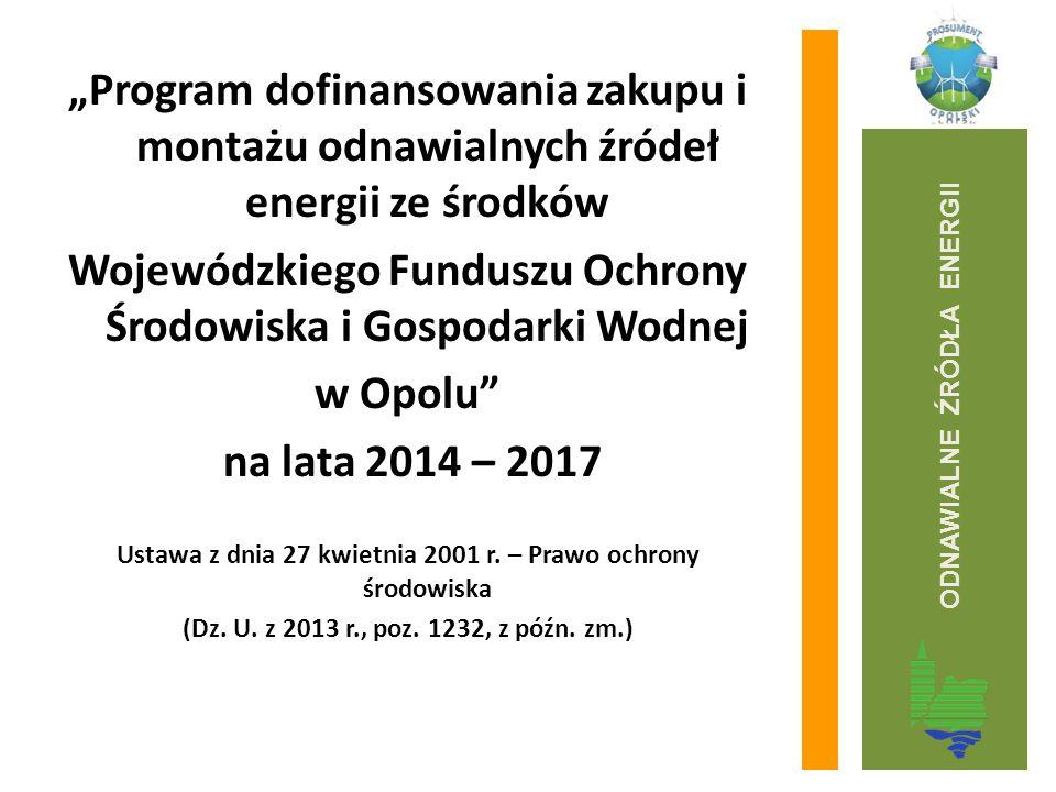 """""""Program dofinansowania zakupu i montażu odnawialnych źródeł energii ze środków Wojewódzkiego Funduszu Ochrony Środowiska i Gospodarki Wodnej w Opolu na lata 2014 – 2017 Ustawa z dnia 27 kwietnia 2001 r."""