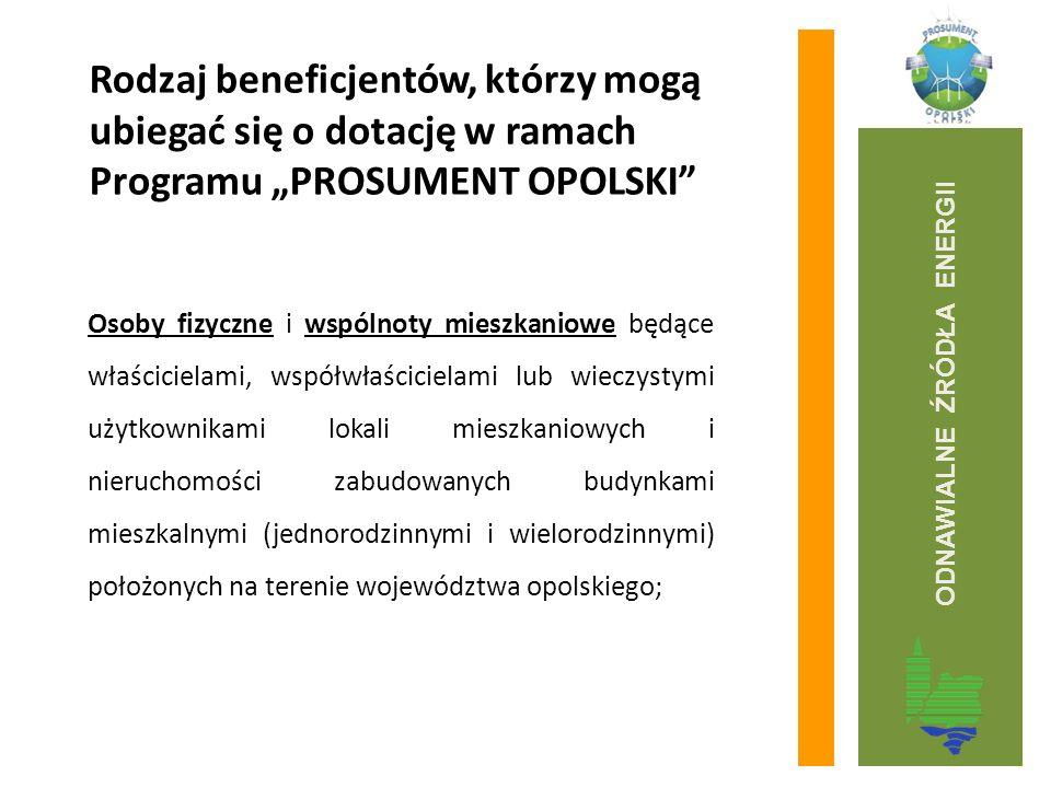 """Rodzaj beneficjentów, którzy mogą ubiegać się o dotację w ramach Programu """"PROSUMENT OPOLSKI Osoby fizyczne i wspólnoty mieszkaniowe będące właścicielami, współwłaścicielami lub wieczystymi użytkownikami lokali mieszkaniowych i nieruchomości zabudowanych budynkami mieszkalnymi (jednorodzinnymi i wielorodzinnymi) położonych na terenie województwa opolskiego; ODNAWIALNE ŹRÓDŁA ENERGII"""
