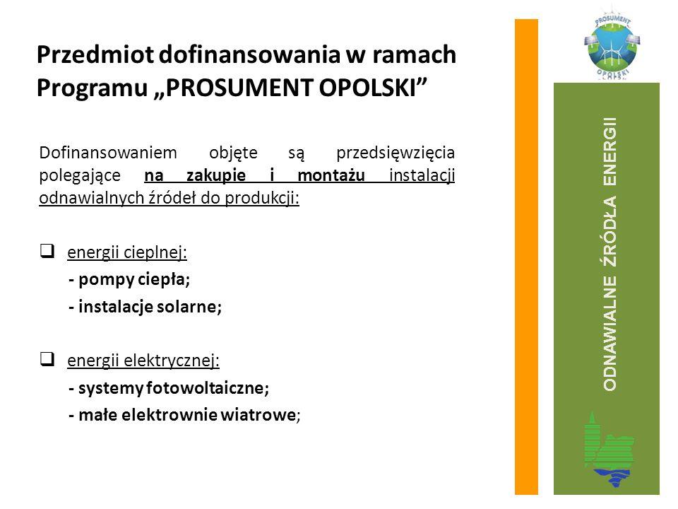 """Przedmiot dofinansowania w ramach Programu """"PROSUMENT OPOLSKI Dofinansowaniem objęte są przedsięwzięcia polegające na zakupie i montażu instalacji odnawialnych źródeł do produkcji:  energii cieplnej: - pompy ciepła; - instalacje solarne;  energii elektrycznej: - systemy fotowoltaiczne; - małe elektrownie wiatrowe; ODNAWIALNE ŹRÓDŁA ENERGII"""