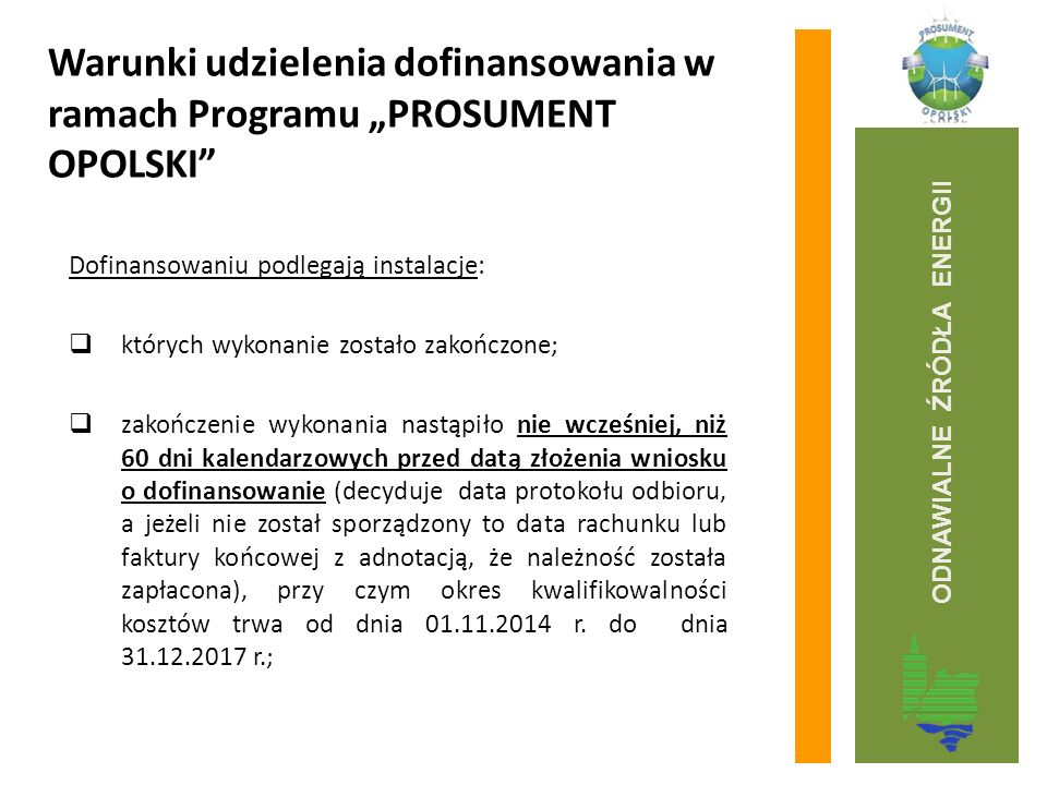 """Warunki udzielenia dofinansowania w ramach Programu """"PROSUMENT OPOLSKI Dofinansowaniu podlegają instalacje:  których wykonanie zostało zakończone;  zakończenie wykonania nastąpiło nie wcześniej, niż 60 dni kalendarzowych przed datą złożenia wniosku o dofinansowanie (decyduje data protokołu odbioru, a jeżeli nie został sporządzony to data rachunku lub faktury końcowej z adnotacją, że należność została zapłacona), przy czym okres kwalifikowalności kosztów trwa od dnia 01.11.2014 r."""