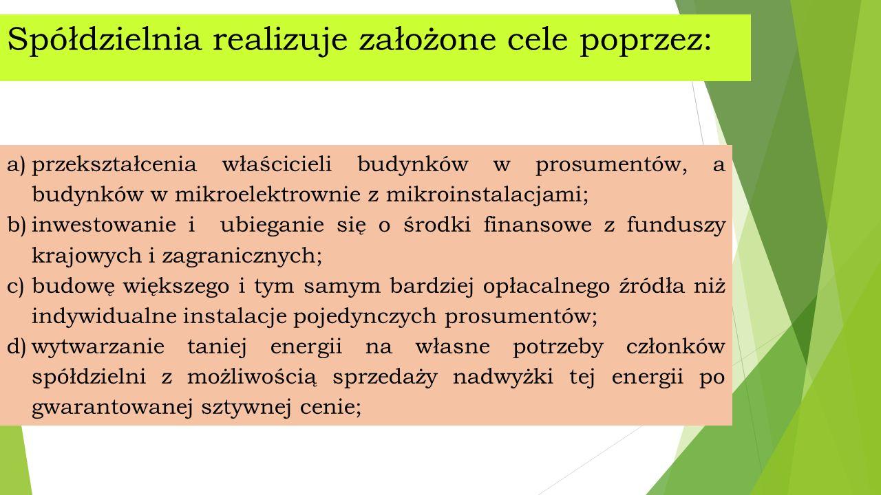 Spółdzielnia realizuje założone cele poprzez: a)przekształcenia właścicieli budynków w prosumentów, a budynków w mikroelektrownie z mikroinstalacjami; b)inwestowanie i ubieganie się o środki finansowe z funduszy krajowych i zagranicznych; c)budowę większego i tym samym bardziej opłacalnego źródła niż indywidualne instalacje pojedynczych prosumentów; d)wytwarzanie taniej energii na własne potrzeby członków spółdzielni z możliwością sprzedaży nadwyżki tej energii po gwarantowanej sztywnej cenie;