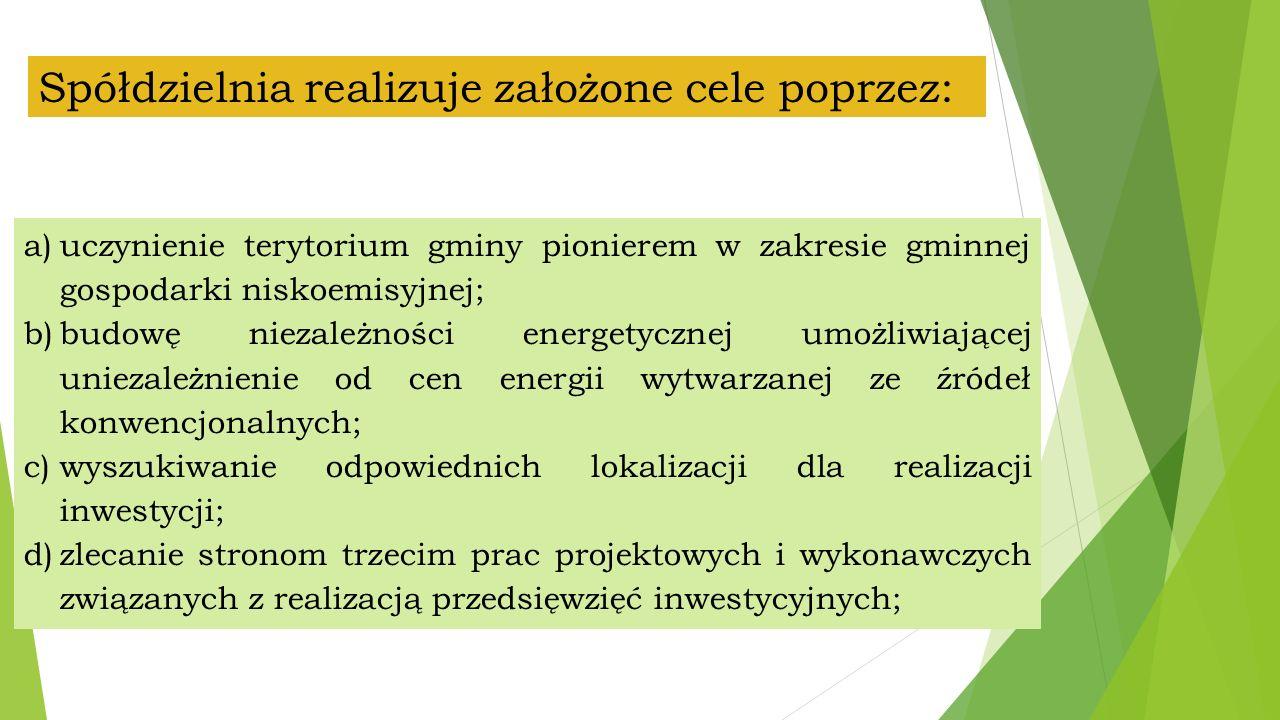 Spółdzielnia realizuje założone cele poprzez: a)uczynienie terytorium gminy pionierem w zakresie gminnej gospodarki niskoemisyjnej; b)budowę niezależności energetycznej umożliwiającej uniezależnienie od cen energii wytwarzanej ze źródeł konwencjonalnych; c)wyszukiwanie odpowiednich lokalizacji dla realizacji inwestycji; d)zlecanie stronom trzecim prac projektowych i wykonawczych związanych z realizacją przedsięwzięć inwestycyjnych;