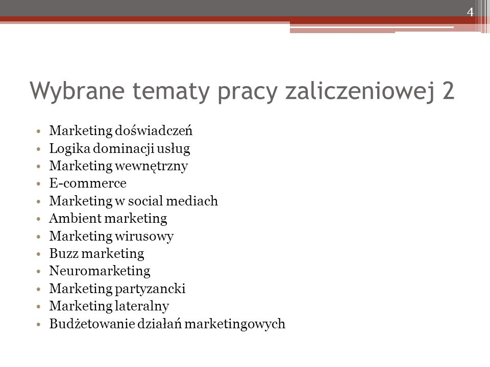 Wybrane tematy pracy zaliczeniowej 2 Marketing doświadczeń Logika dominacji usług Marketing wewnętrzny E-commerce Marketing w social mediach Ambient marketing Marketing wirusowy Buzz marketing Neuromarketing Marketing partyzancki Marketing lateralny Budżetowanie działań marketingowych 4