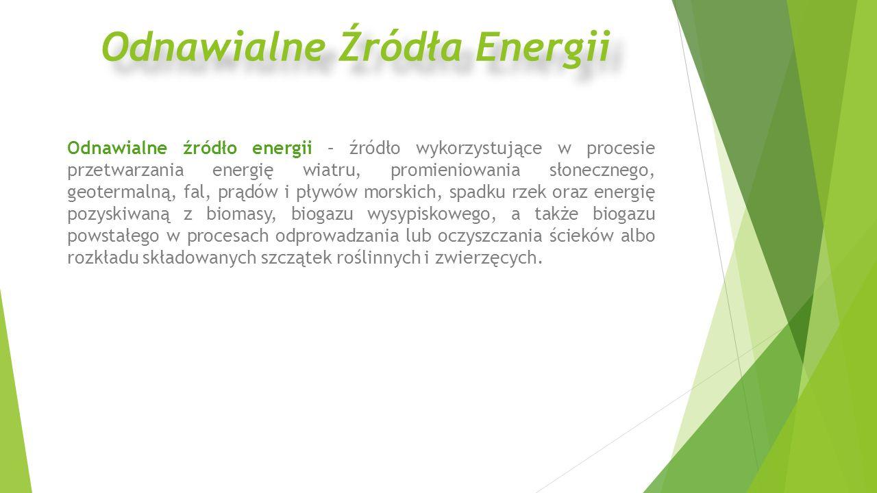 Odnawialne źródło energii – źródło wykorzystujące w procesie przetwarzania energię wiatru, promieniowania słonecznego, geotermalną, fal, prądów i pływów morskich, spadku rzek oraz energię pozyskiwaną z biomasy, biogazu wysypiskowego, a także biogazu powstałego w procesach odprowadzania lub oczyszczania ścieków albo rozkładu składowanych szczątek roślinnych i zwierzęcych.