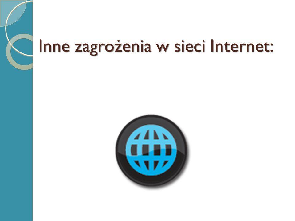Inne zagrożenia w sieci Internet:
