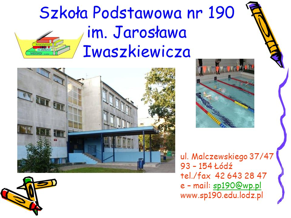 ul. Malczewskiego 37/47 93 – 154 Łódź tel./fax 42 643 28 47 e – mail: sp190@wp.plsp190@wp.pl www.sp190.edu.lodz.pl Szkoła Podstawowa nr 190 im. Jarosł