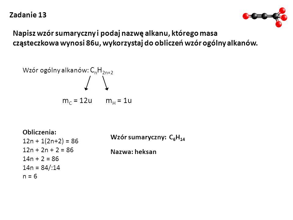 Zadanie 13 Napisz wzór sumaryczny i podaj nazwę alkanu, którego masa cząsteczkowa wynosi 86u, wykorzystaj do obliczeń wzór ogólny alkanów. Wzór ogólny