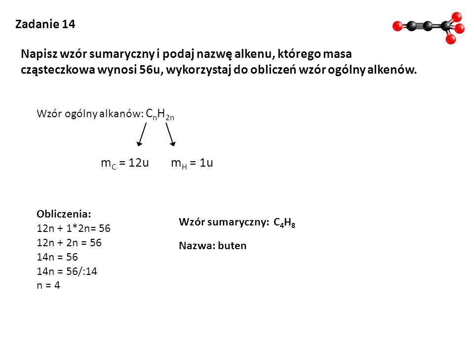 Zadanie 14 Napisz wzór sumaryczny i podaj nazwę alkenu, którego masa cząsteczkowa wynosi 56u, wykorzystaj do obliczeń wzór ogólny alkenów. Wzór ogólny