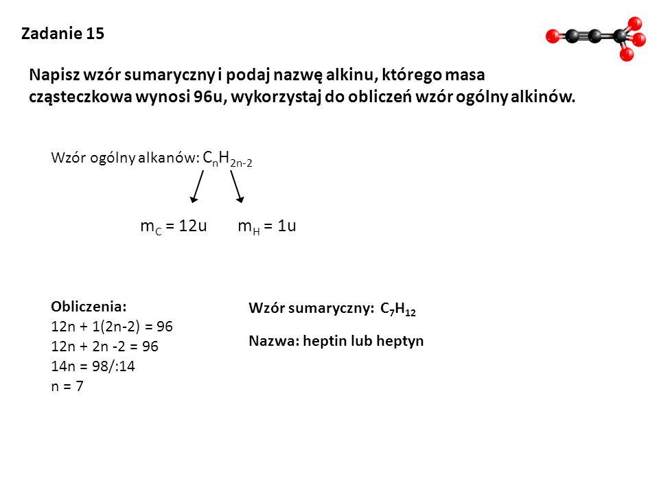 Zadanie 15 Napisz wzór sumaryczny i podaj nazwę alkinu, którego masa cząsteczkowa wynosi 96u, wykorzystaj do obliczeń wzór ogólny alkinów. Wzór ogólny