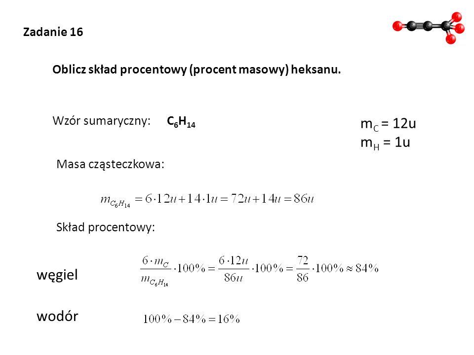 C 6 H 14 Zadanie 16 Oblicz skład procentowy (procent masowy) heksanu. Wzór sumaryczny: Masa cząsteczkowa: m C = 12u m H = 1u Skład procentowy: węgiel