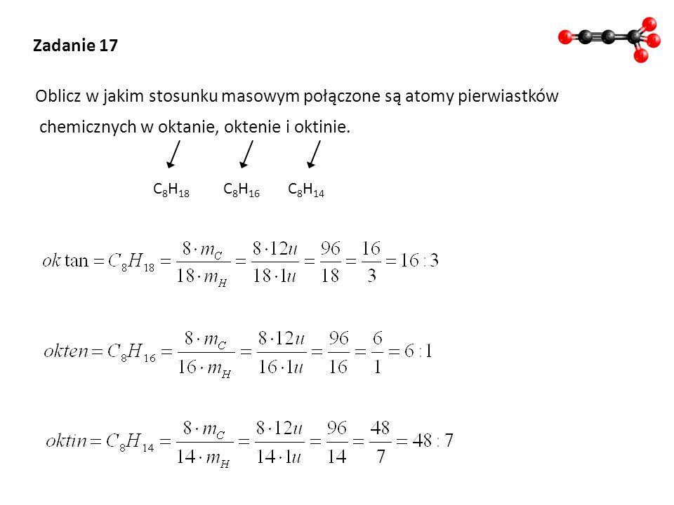 Zadanie 17 Oblicz w jakim stosunku masowym połączone są atomy pierwiastków chemicznych w oktanie, oktenie i oktinie. C 8 H 18 C 8 H 16 C 8 H 14