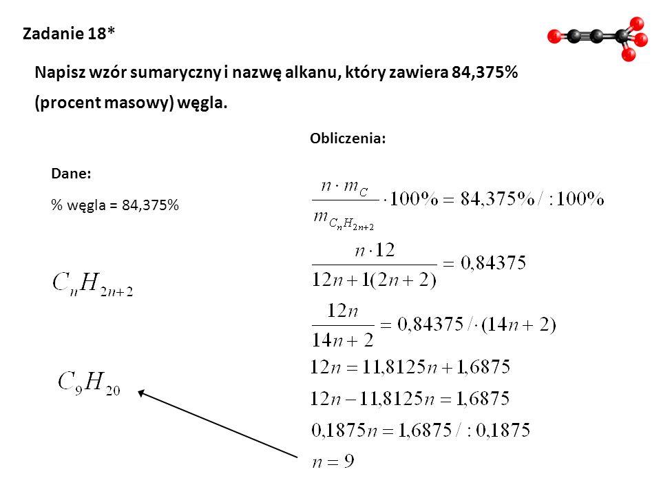 % węgla = 84,375% Zadanie 18* Napisz wzór sumaryczny i nazwę alkanu, który zawiera 84,375% (procent masowy) węgla. Obliczenia: Dane: