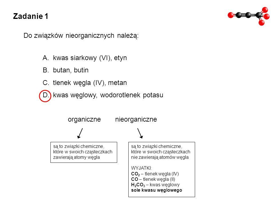 Zadanie 1 A.kwas siarkowy (VI), etyn B.butan, butin C.tlenek węgla (IV), metan D.kwas węglowy, wodorotlenek potasu Do związków nieorganicznych należą: