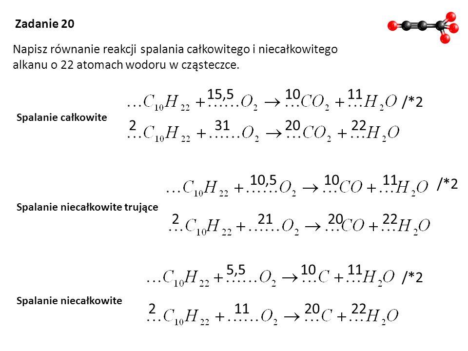 Zadanie 20 Napisz równanie reakcji spalania całkowitego i niecałkowitego alkanu o 22 atomach wodoru w cząsteczce. Spalanie całkowite Spalanie niecałko