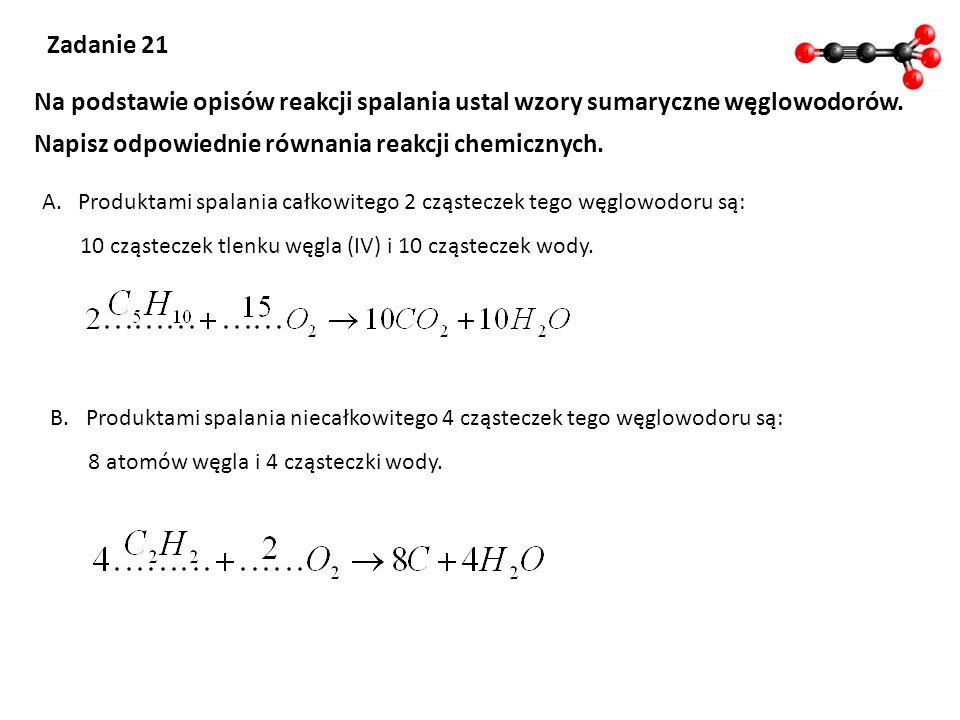 Zadanie 21 Na podstawie opisów reakcji spalania ustal wzory sumaryczne węglowodorów. Napisz odpowiednie równania reakcji chemicznych. A.Produktami spa