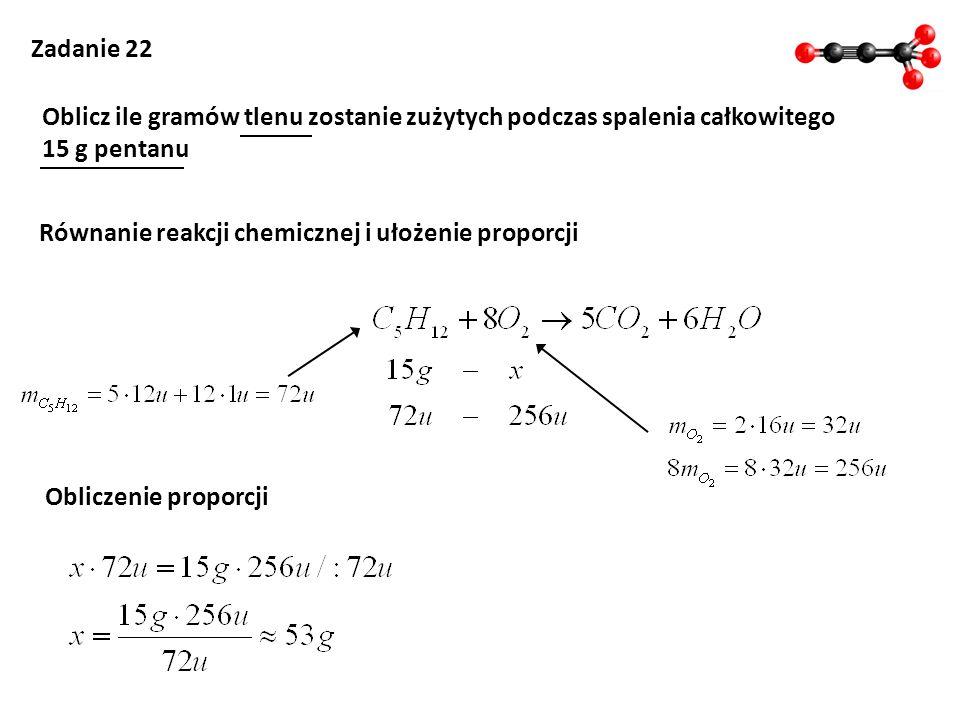 Zadanie 22 Oblicz ile gramów tlenu zostanie zużytych podczas spalenia całkowitego 15 g pentanu Równanie reakcji chemicznej i ułożenie proporcji Oblicz