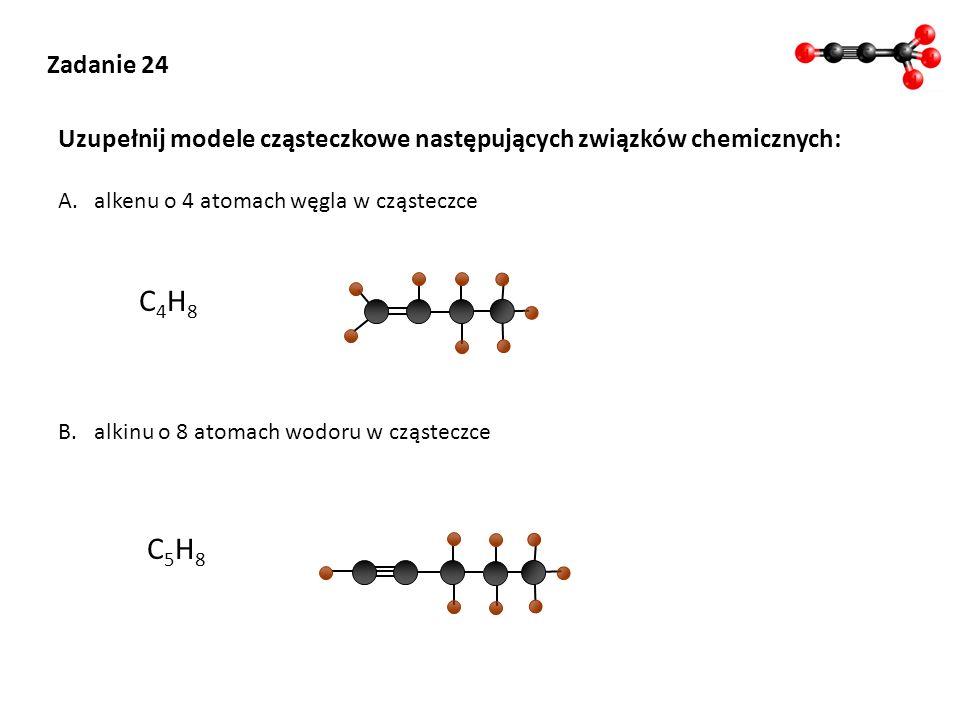 Zadanie 24 Uzupełnij modele cząsteczkowe następujących związków chemicznych: A.alkenu o 4 atomach węgla w cząsteczce B.alkinu o 8 atomach wodoru w czą