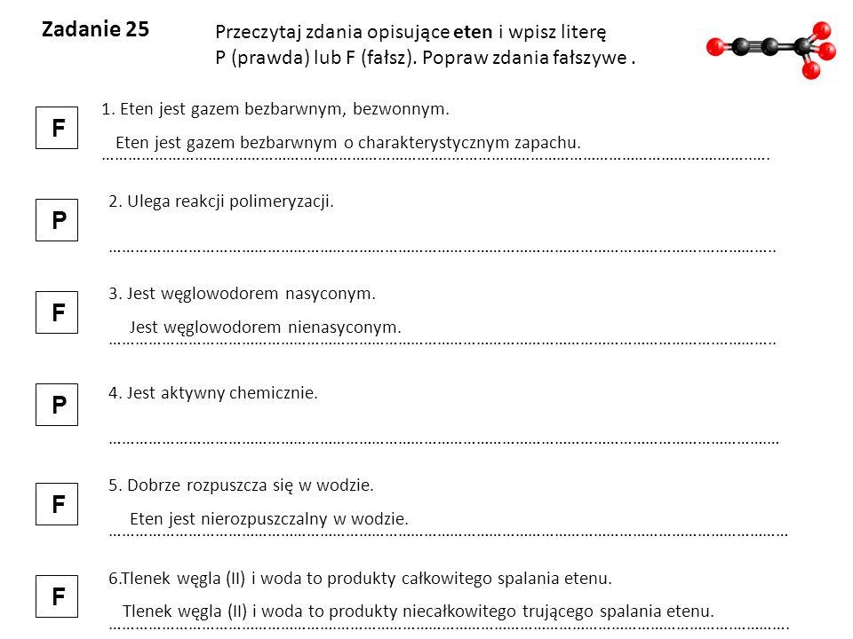 Zadanie 25 Przeczytaj zdania opisujące eten i wpisz literę P (prawda) lub F (fałsz). Popraw zdania fałszywe. 1. Eten jest gazem bezbarwnym, bezwonnym.
