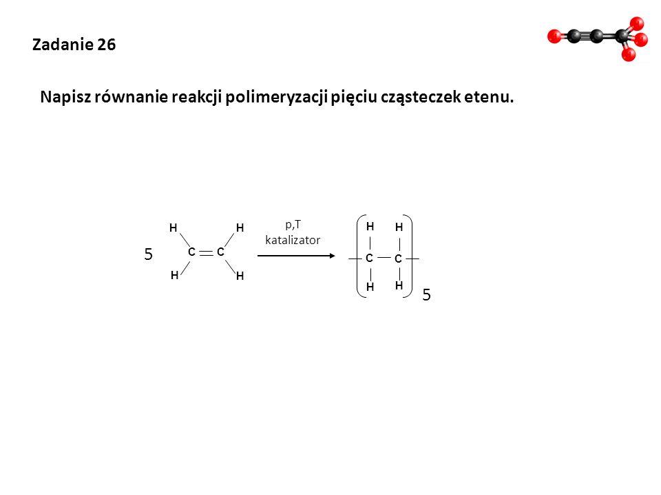 Zadanie 26 Napisz równanie reakcji polimeryzacji pięciu cząsteczek etenu. H H C H C H 5 p,T katalizator H H C H C H 5