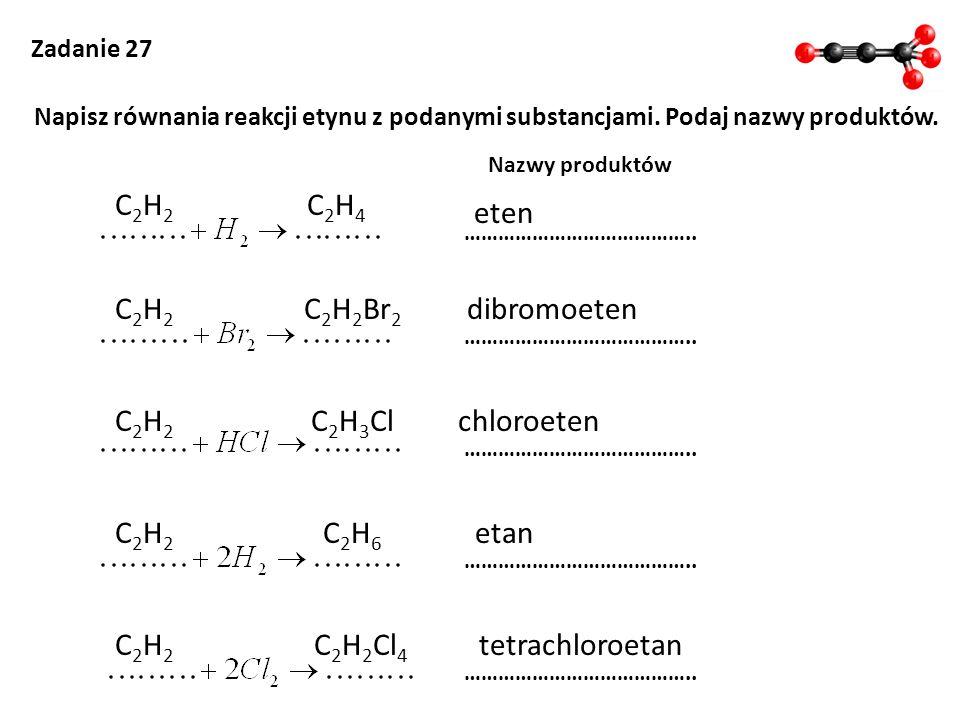 Zadanie 27 Napisz równania reakcji etynu z podanymi substancjami. Podaj nazwy produktów. Nazwy produktów ………………………………….. C2H2C2H2 C 2 H 2 Cl 4 tetrach