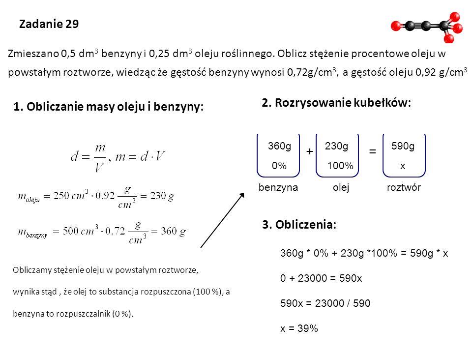 += olej 230g 100% roztwór 590g x0% 360g benzyna 360g * 0% + 230g *100% = 590g * x 0 + 23000 = 590x 590x = 23000 / 590 x = 39% Zadanie 29 Zmieszano 0,5