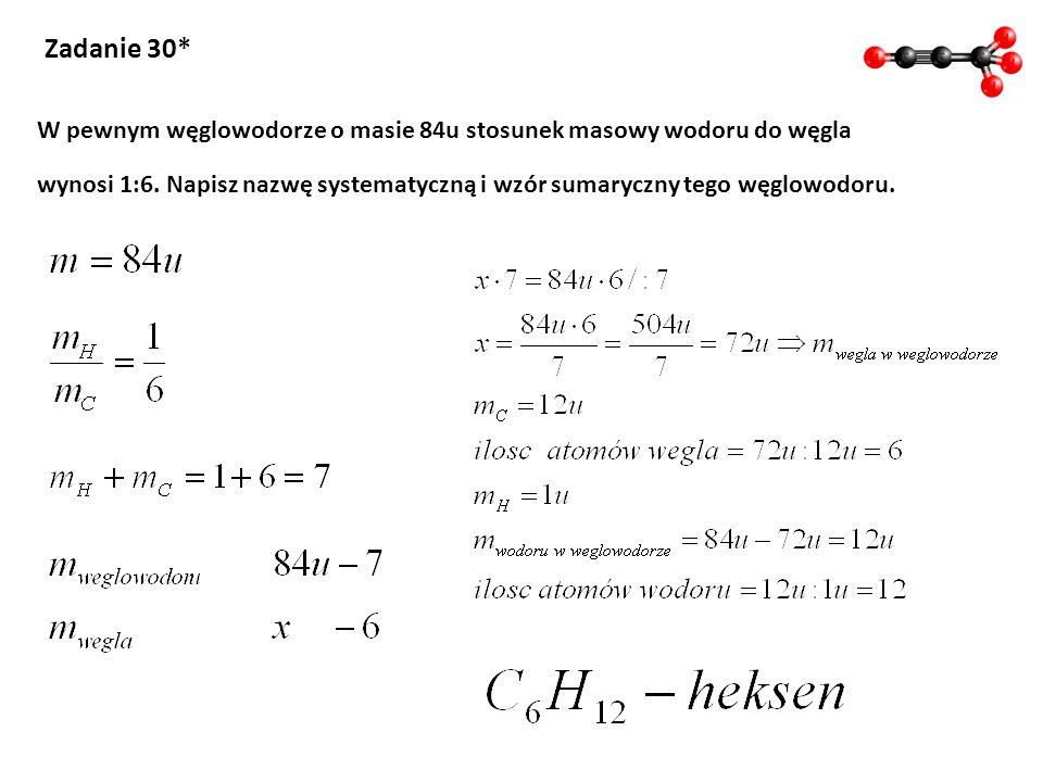Zadanie 30* W pewnym węglowodorze o masie 84u stosunek masowy wodoru do węgla wynosi 1:6. Napisz nazwę systematyczną i wzór sumaryczny tego węglowodor
