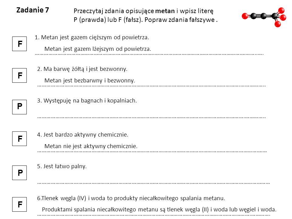 Zadanie 7 Przeczytaj zdania opisujące metan i wpisz literę P (prawda) lub F (fałsz). Popraw zdania fałszywe. 1. Metan jest gazem cięższym od powietrza