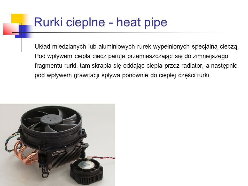 Rurki cieplne - heat pipe Układ miedzianych lub aluminiowych rurek wypełnionych specjalną cieczą.
