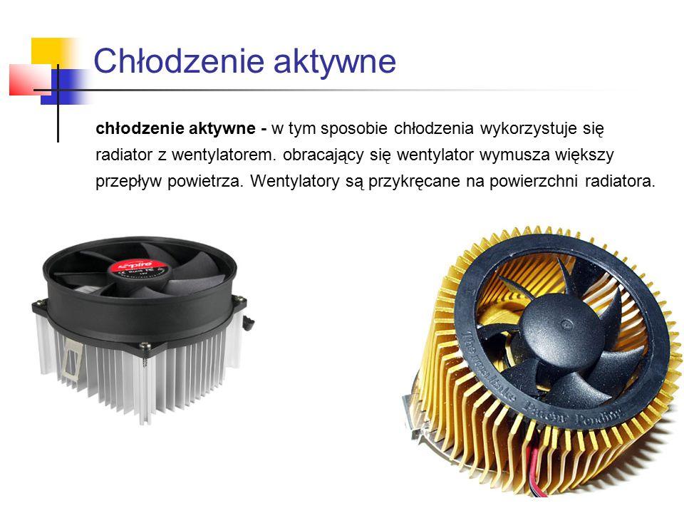 chłodzenie aktywne - w tym sposobie chłodzenia wykorzystuje się radiator z wentylatorem.