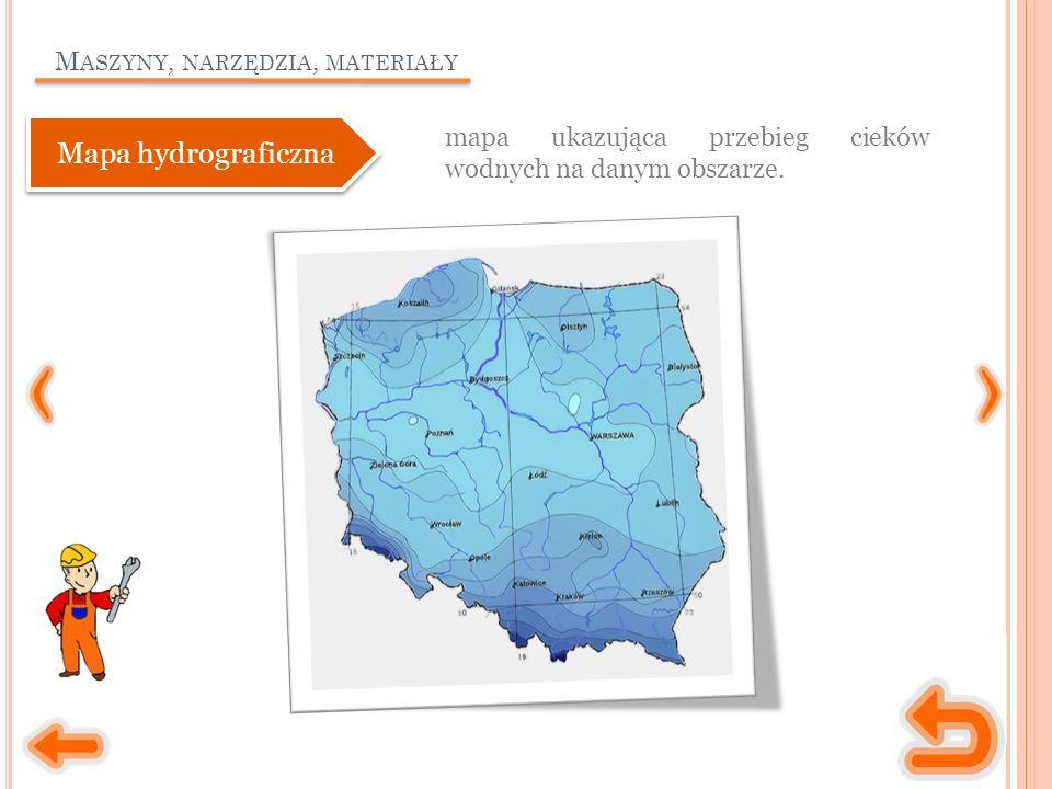 M ASZYNY, NARZĘDZIA, MATERIAŁY mapa ukazująca przebieg cieków wodnych na danym obszarze. Mapa hydrograficzna