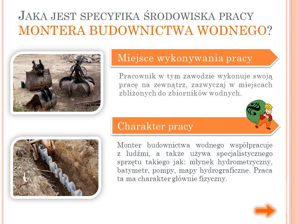 Miejsce wykonywania pracy Charakter pracy Monter budownictwa wodnego współpracuje z ludźmi, a także używa specjalistycznego sprzętu takiego jak: młyne