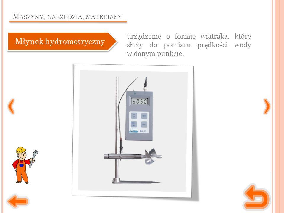 M ASZYNY, NARZĘDZIA, MATERIAŁY urządzenie o formie wiatraka, które służy do pomiaru prędkości wody w danym punkcie. Młynek hydrometryczny