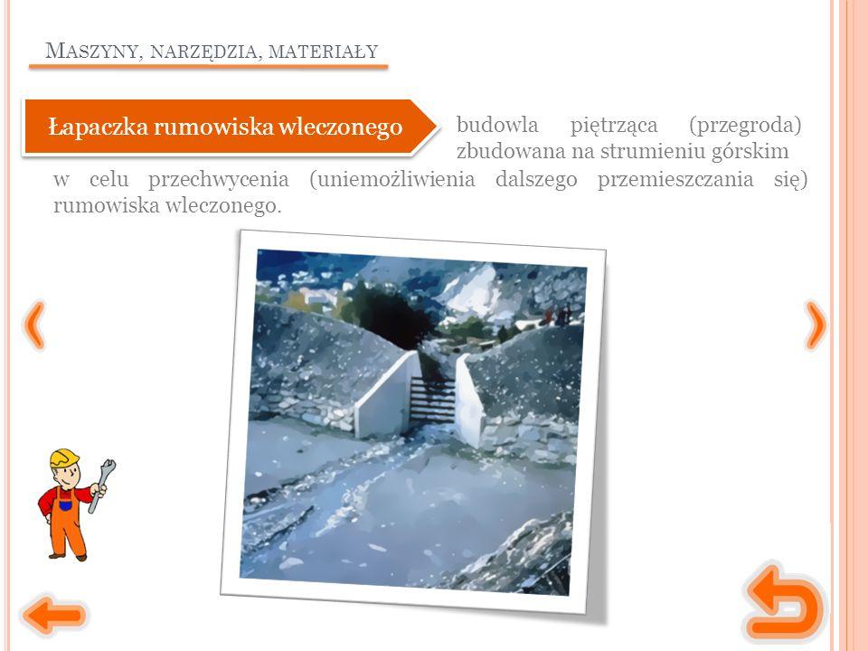 M ASZYNY, NARZĘDZIA, MATERIAŁY budowla piętrząca (przegroda) zbudowana na strumieniu górskim Łapaczka rumowiska wleczonego w celu przechwycenia (uniem