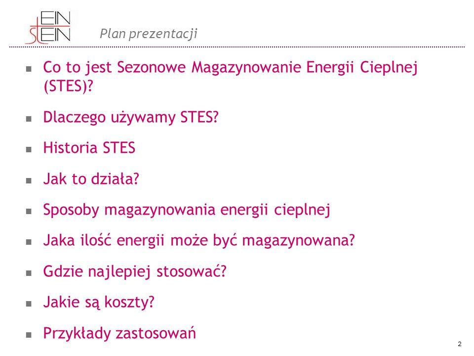 Plan prezentacji Co to jest Sezonowe Magazynowanie Energii Cieplnej (STES)? Dlaczego używamy STES? Historia STES Jak to działa? Sposoby magazynowania