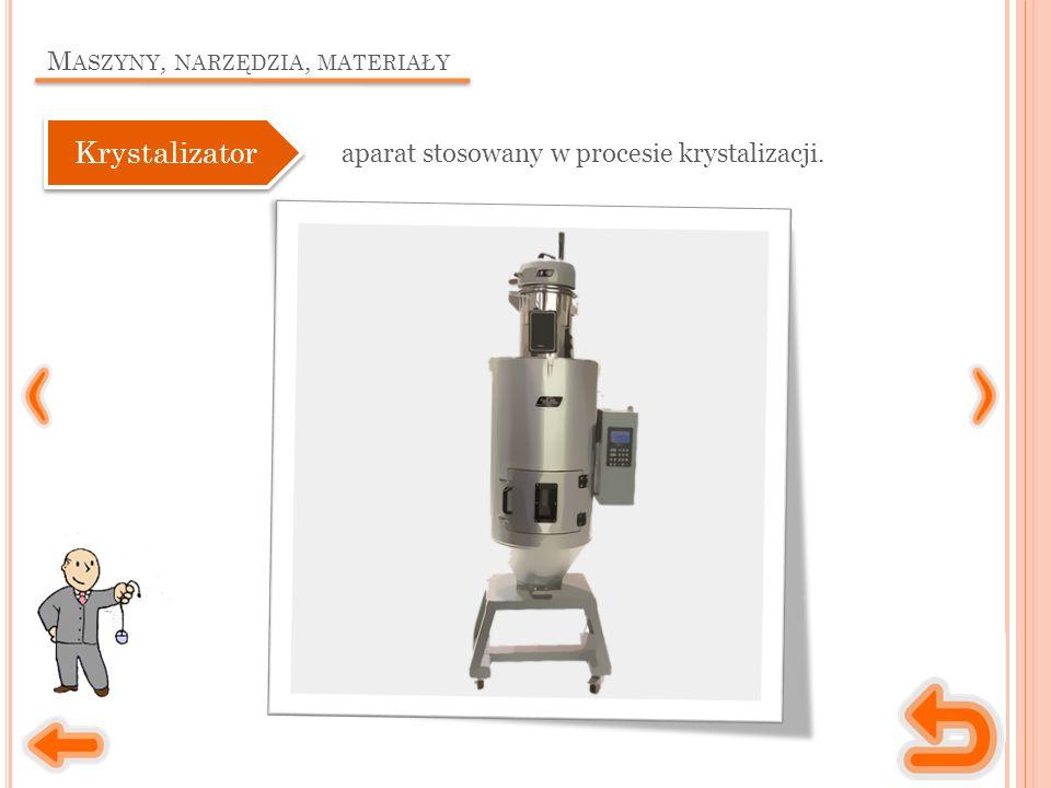 M ASZYNY, NARZĘDZIA, MATERIAŁY aparat stosowany w procesie krystalizacji. Krystalizator