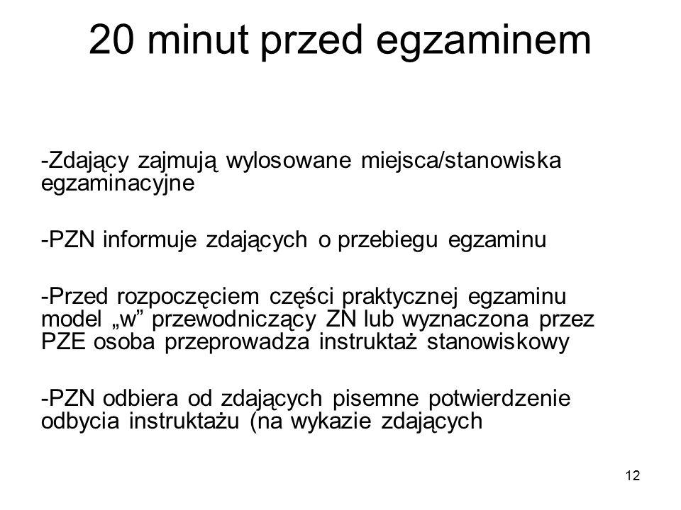 """12 20 minut przed egzaminem -Zdający zajmują wylosowane miejsca/stanowiska egzaminacyjne -PZN informuje zdających o przebiegu egzaminu -Przed rozpoczęciem części praktycznej egzaminu model """"w przewodniczący ZN lub wyznaczona przez PZE osoba przeprowadza instruktaż stanowiskowy -PZN odbiera od zdających pisemne potwierdzenie odbycia instruktażu (na wykazie zdających"""