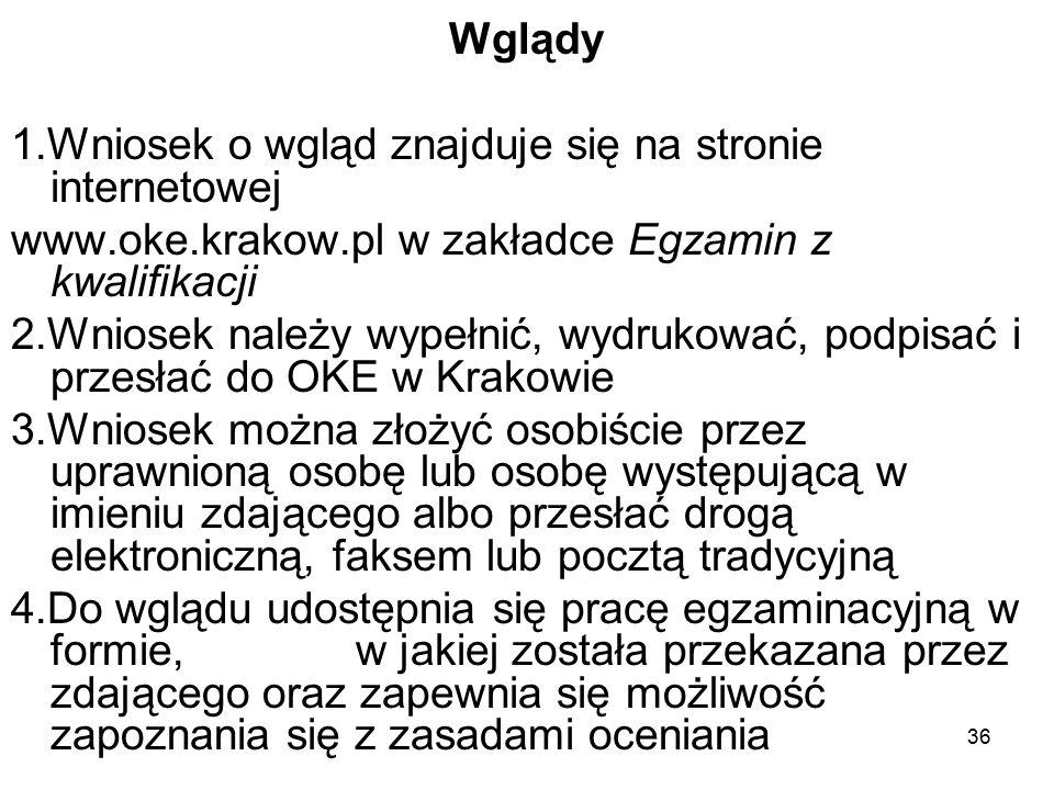 36 Wglądy 1.Wniosek o wgląd znajduje się na stronie internetowej www.oke.krakow.pl w zakładce Egzamin z kwalifikacji 2.Wniosek należy wypełnić, wydrukować, podpisać i przesłać do OKE w Krakowie 3.Wniosek można złożyć osobiście przez uprawnioną osobę lub osobę występującą w imieniu zdającego albo przesłać drogą elektroniczną, faksem lub pocztą tradycyjną 4.Do wglądu udostępnia się pracę egzaminacyjną w formie, w jakiej została przekazana przez zdającego oraz zapewnia się możliwość zapoznania się z zasadami oceniania