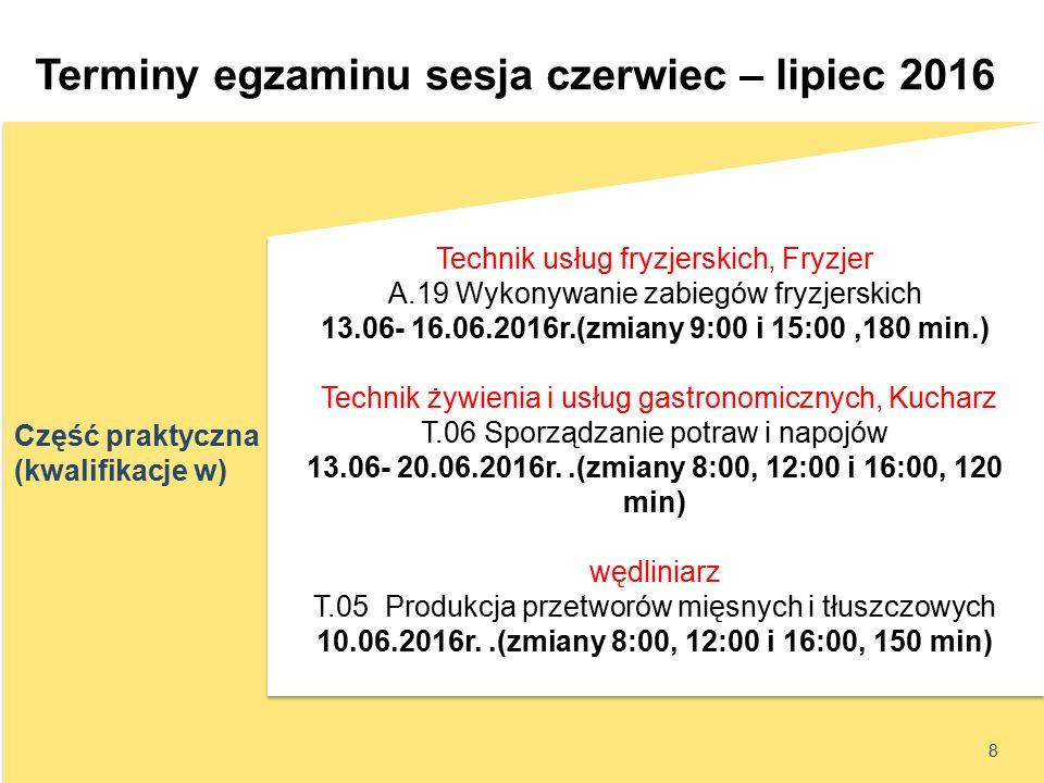 Część praktyczna (kwalifikacje w) Terminy egzaminu sesja czerwiec – lipiec 2016 8 Technik usług fryzjerskich, Fryzjer A.19 Wykonywanie zabiegów fryzjerskich 13.06- 16.06.2016r.(zmiany 9:00 i 15:00,180 min.) Technik żywienia i usług gastronomicznych, Kucharz T.06 Sporządzanie potraw i napojów 13.06- 20.06.2016r..(zmiany 8:00, 12:00 i 16:00, 120 min) wędliniarz T.05 Produkcja przetworów mięsnych i tłuszczowych 10.06.2016r..(zmiany 8:00, 12:00 i 16:00, 150 min) Technik usług fryzjerskich, Fryzjer A.19 Wykonywanie zabiegów fryzjerskich 13.06- 16.06.2016r.(zmiany 9:00 i 15:00,180 min.) Technik żywienia i usług gastronomicznych, Kucharz T.06 Sporządzanie potraw i napojów 13.06- 20.06.2016r..(zmiany 8:00, 12:00 i 16:00, 120 min) wędliniarz T.05 Produkcja przetworów mięsnych i tłuszczowych 10.06.2016r..(zmiany 8:00, 12:00 i 16:00, 150 min)