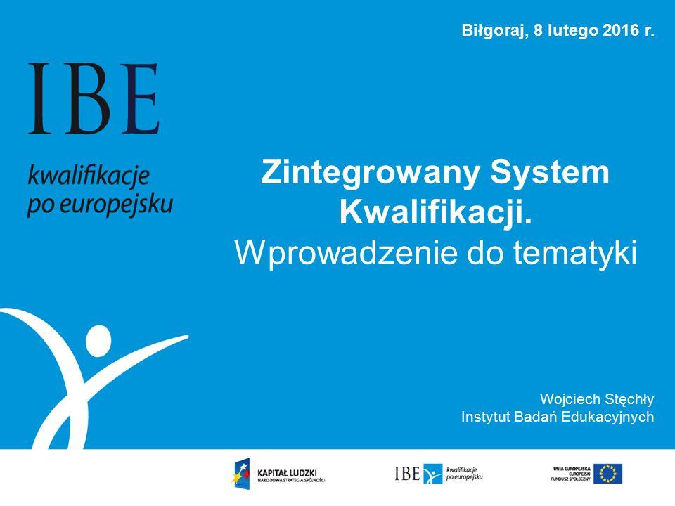 Zintegrowany System Kwalifikacji. Wprowadzenie do tematyki Wojciech Stęchły Instytut Badań Edukacyjnych Biłgoraj, 8 lutego 2016 r.