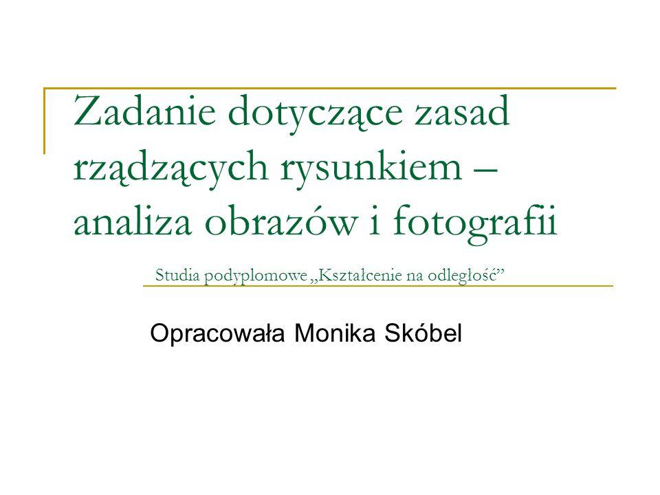 """Zadanie dotyczące zasad rządzących rysunkiem – analiza obrazów i fotografii Opracowała Monika Skóbel Studia podyplomowe """"Kształcenie na odległość"""""""