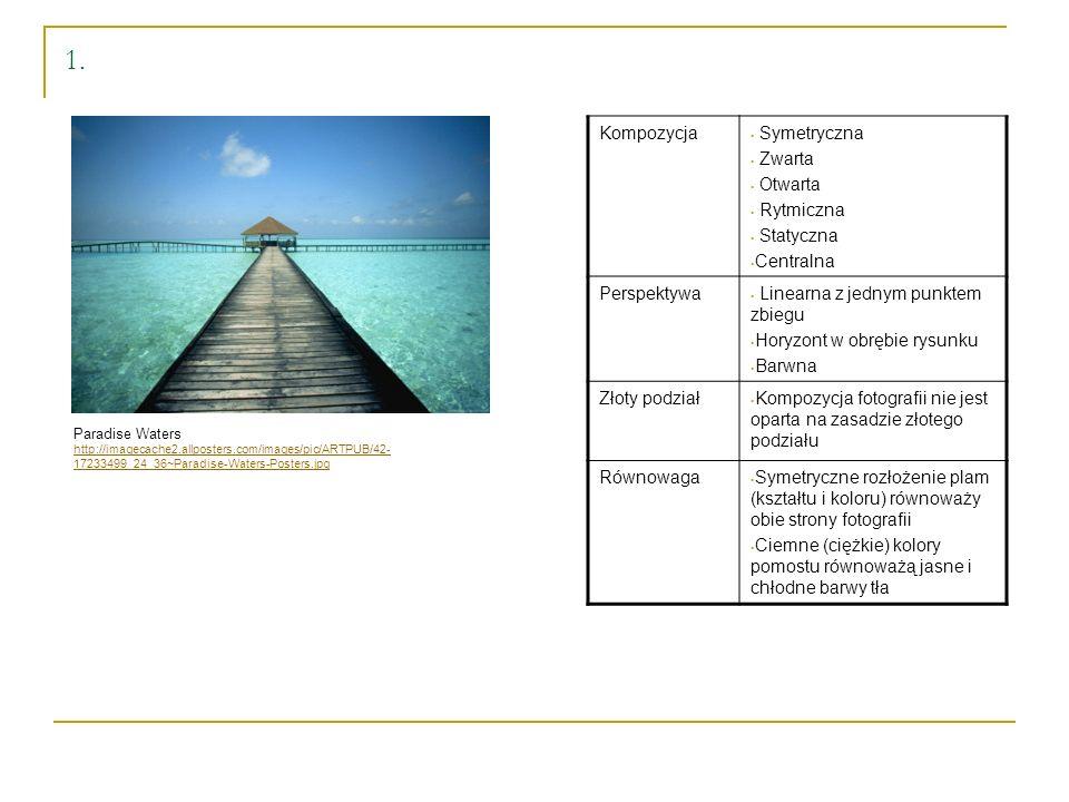 Paradise Waters http://imagecache2.allposters.com/images/pic/ARTPUB/42- 17233499_24_36~Paradise-Waters-Posters.jpg Kompozycja Symetryczna Zwarta Otwarta Rytmiczna Statyczna Centralna Perspektywa Linearna z jednym punktem zbiegu Horyzont w obrębie rysunku Barwna Złoty podział Kompozycja fotografii nie jest oparta na zasadzie złotego podziału Równowaga Symetryczne rozłożenie plam (kształtu i koloru) równoważy obie strony fotografii Ciemne (ciężkie) kolory pomostu równoważą jasne i chłodne barwy tła 1.