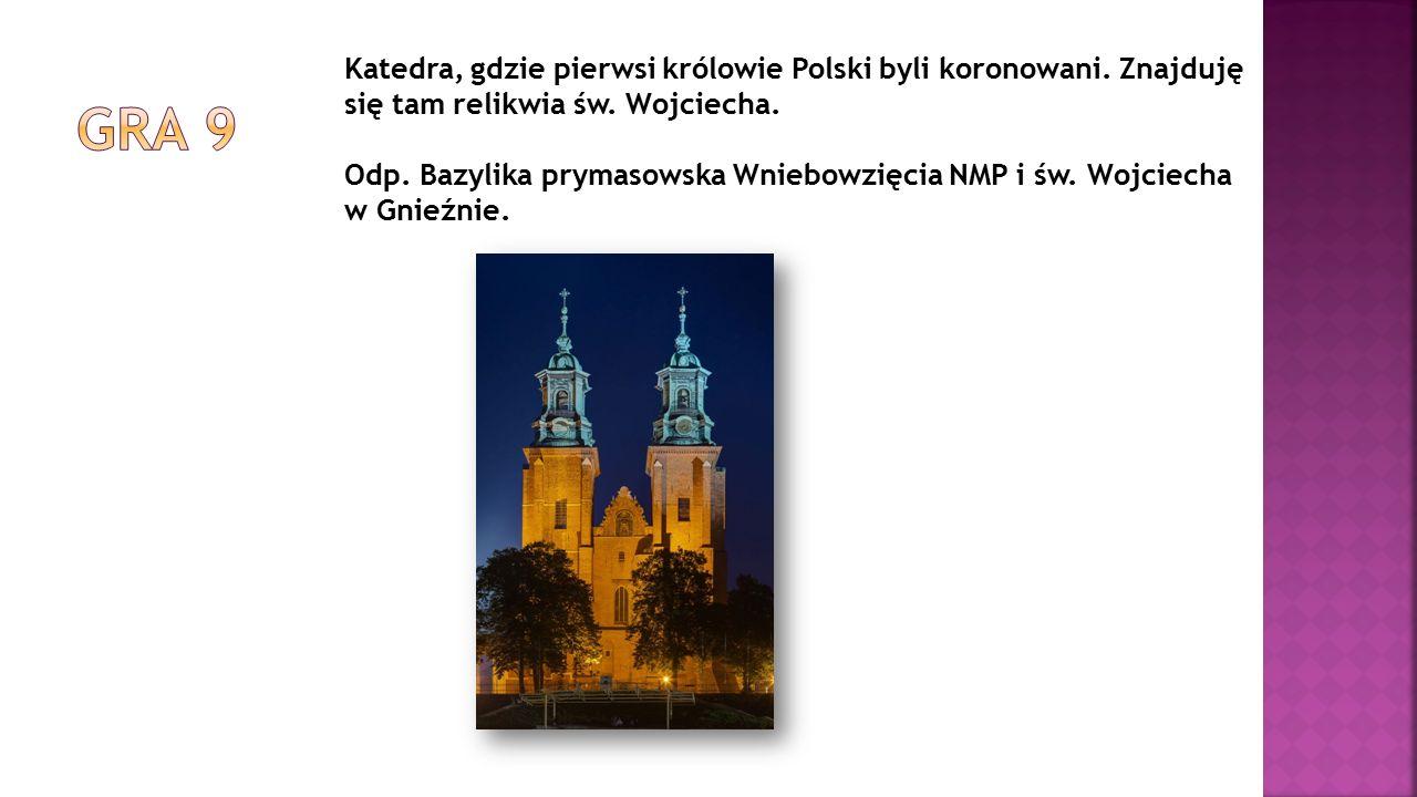 Katedra, gdzie pierwsi królowie Polski byli koronowani. Znajduję się tam relikwia św. Wojciecha. Odp. Bazylika prymasowska Wniebowzięcia NMP i św. Woj