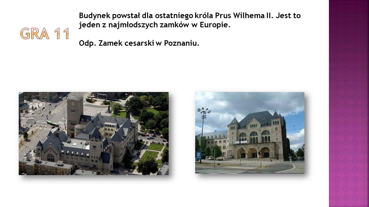 Budynek powstał dla ostatniego króla Prus Wilhema II. Jest to jeden z najmłodszych zamków w Europie. Odp. Zamek cesarski w Poznaniu.