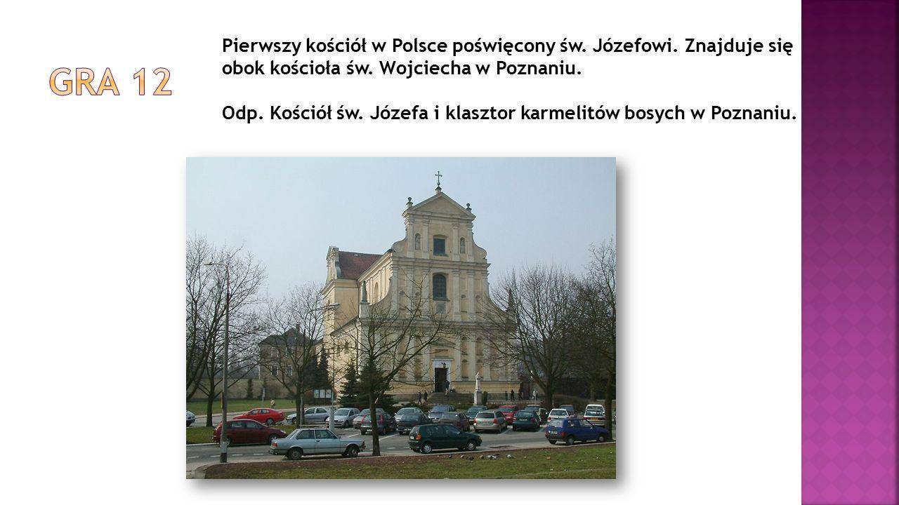 Pierwszy kościół w Polsce poświęcony św. Józefowi. Znajduje się obok kościoła św. Wojciecha w Poznaniu. Odp. Kościół św. Józefa i klasztor karmelitów
