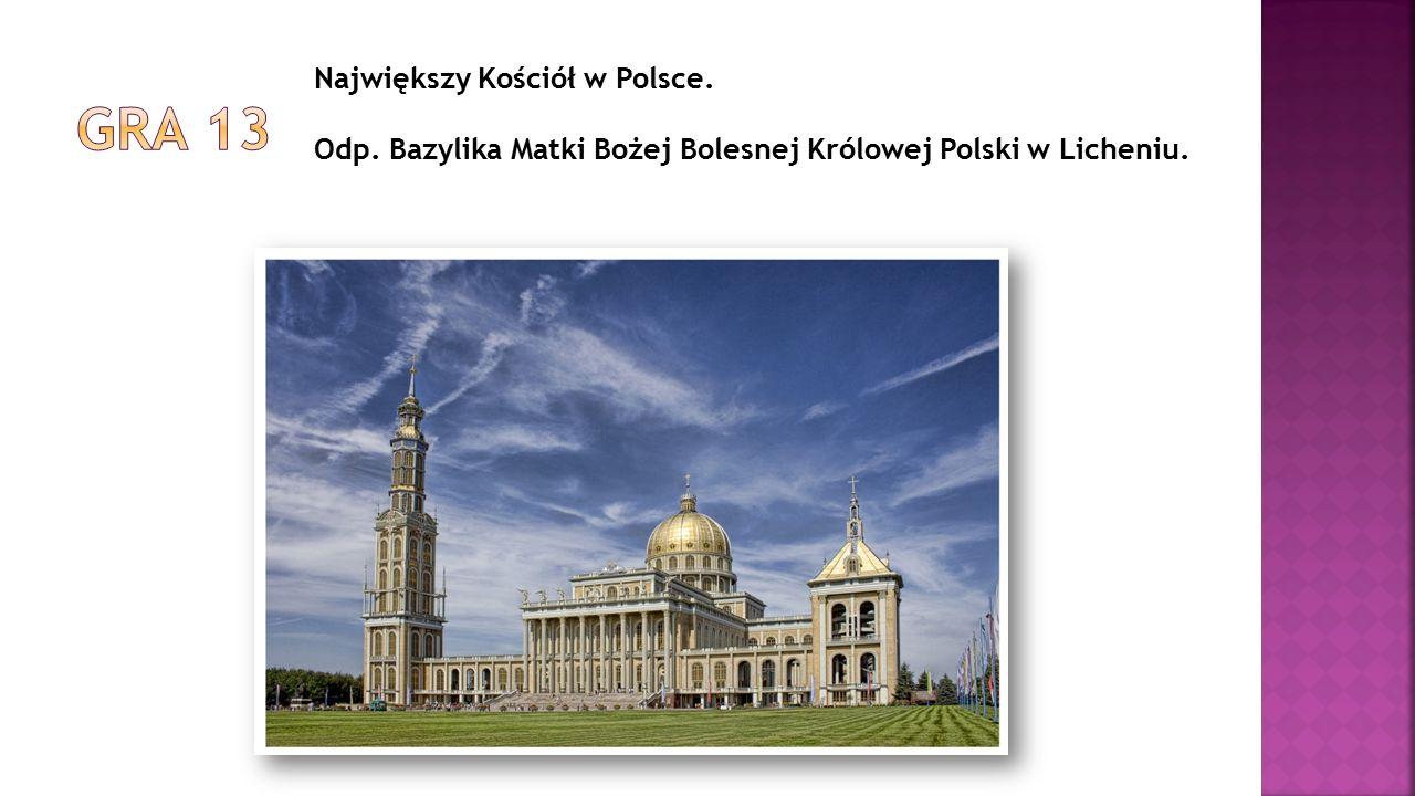 Największy Kościół w Polsce. Odp. Bazylika Matki Bożej Bolesnej Królowej Polski w Licheniu.