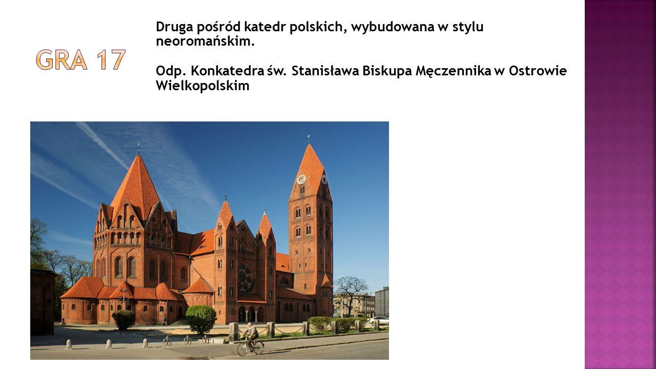 Druga pośród katedr polskich, wybudowana w stylu neoromańskim. Odp. Konkatedra św. Stanisława Biskupa Męczennika w Ostrowie Wielkopolskim