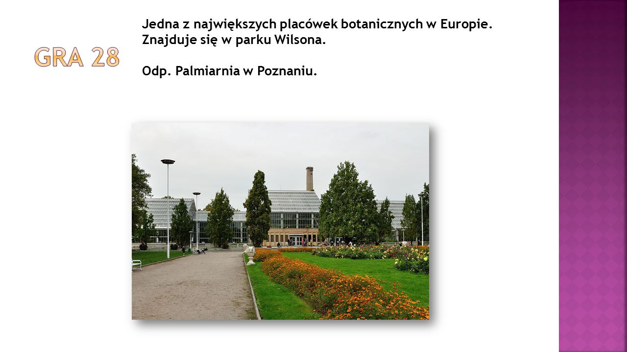 Jedna z największych placówek botanicznych w Europie. Znajduje się w parku Wilsona. Odp. Palmiarnia w Poznaniu.