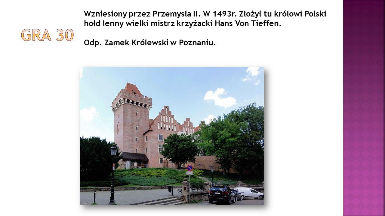 Wzniesiony przez Przemysła II. W 1493r. Złożył tu królowi Polski hołd lenny wielki mistrz krzyżacki Hans Von Tieffen. Odp. Zamek Królewski w Poznaniu.