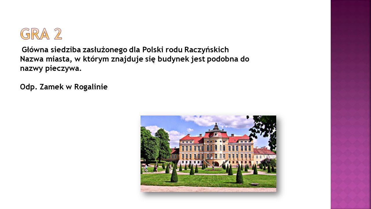 Główna siedziba zasłużonego dla Polski rodu Raczyńskich Nazwa miasta, w którym znajduje się budynek jest podobna do nazwy pieczywa. Odp. Zamek w Rogal